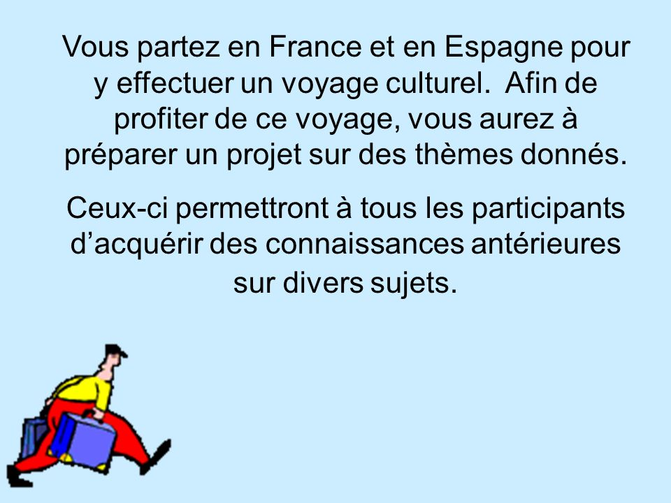 Vous partez en France et en Espagne pour y effectuer un voyage culturel. Afin de profiter de ce voyage, vous aurez à préparer un projet sur des thèmes donnés.