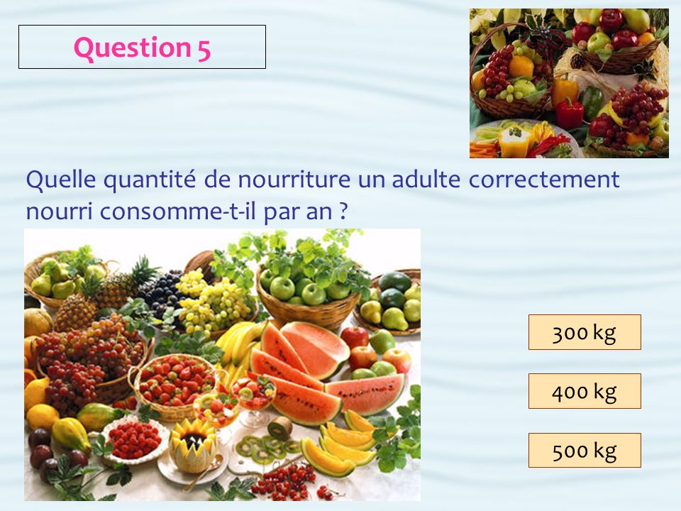 Question 5 Quelle quantité de nourriture un adulte correctement nourri consomme-t-il par an 300 kg.