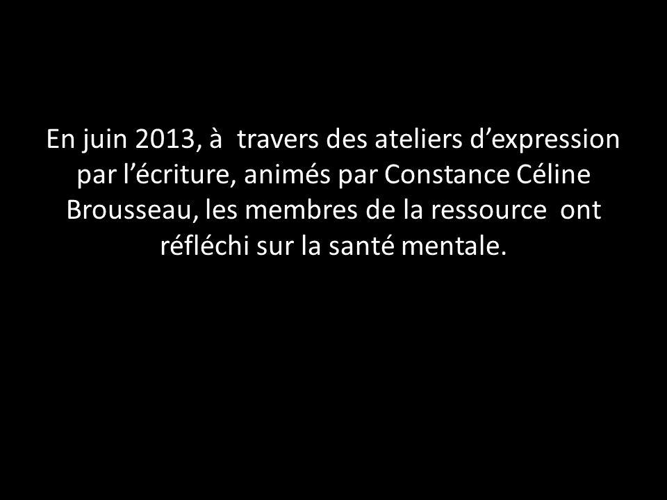 En juin 2013, à travers des ateliers d'expression par l'écriture, animés par Constance Céline Brousseau, les membres de la ressource ont réfléchi sur la santé mentale.