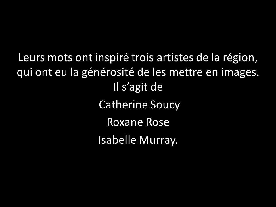 Leurs mots ont inspiré trois artistes de la région, qui ont eu la générosité de les mettre en images. Il s'agit de