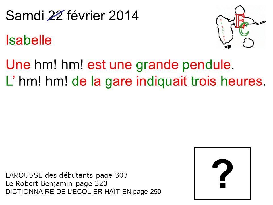 Samdi 22 février 2014 Isabelle Une hm! hm! est une grande pendule.