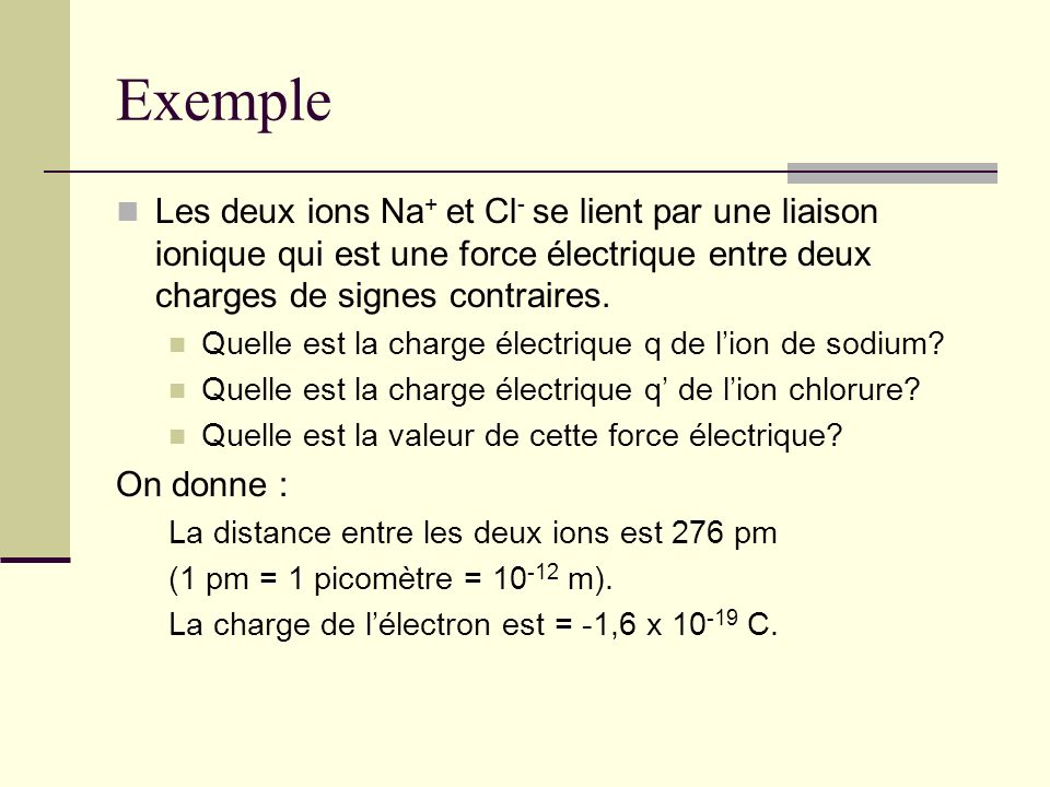 Exemple Les deux ions Na+ et Cl- se lient par une liaison ionique qui est une force électrique entre deux charges de signes contraires.