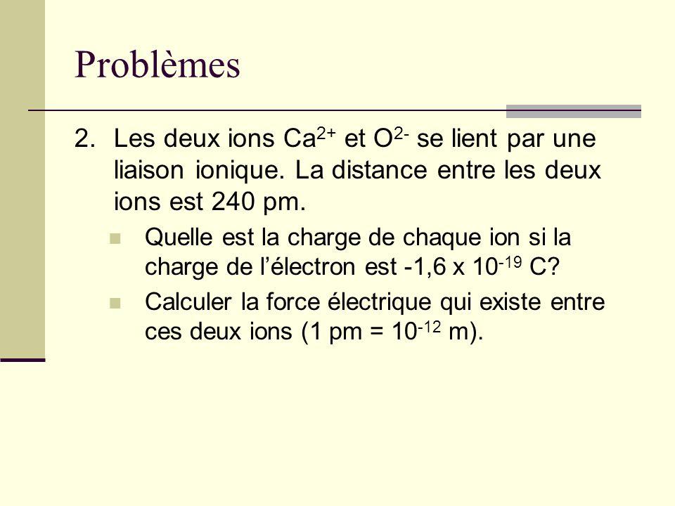 Problèmes 2. Les deux ions Ca2+ et O2- se lient par une liaison ionique. La distance entre les deux ions est 240 pm.