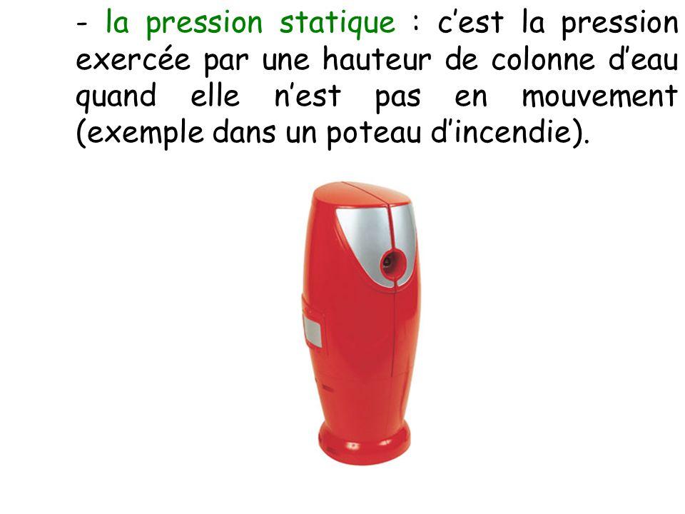 - la pression statique : c'est la pression exercée par une hauteur de colonne d'eau quand elle n'est pas en mouvement (exemple dans un poteau d'incendie).