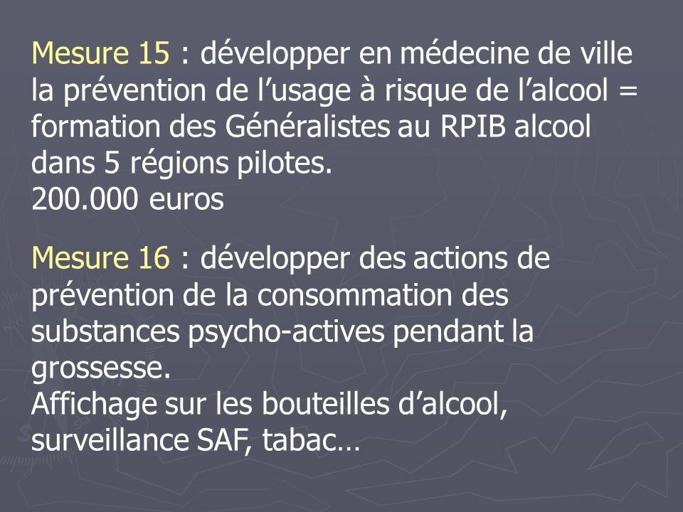 Mesure 15 : développer en médecine de ville la prévention de l'usage à risque de l'alcool = formation des Généralistes au RPIB alcool dans 5 régions pilotes.