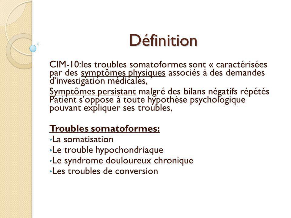 Définition CIM-10:les troubles somatoformes sont « caractérisées par des symptômes physiques associés à des demandes d'investigation médicales,