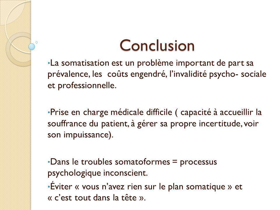 Conclusion La somatisation est un problème important de part sa prévalence, les coûts engendré, l'invalidité psycho- sociale et professionnelle.