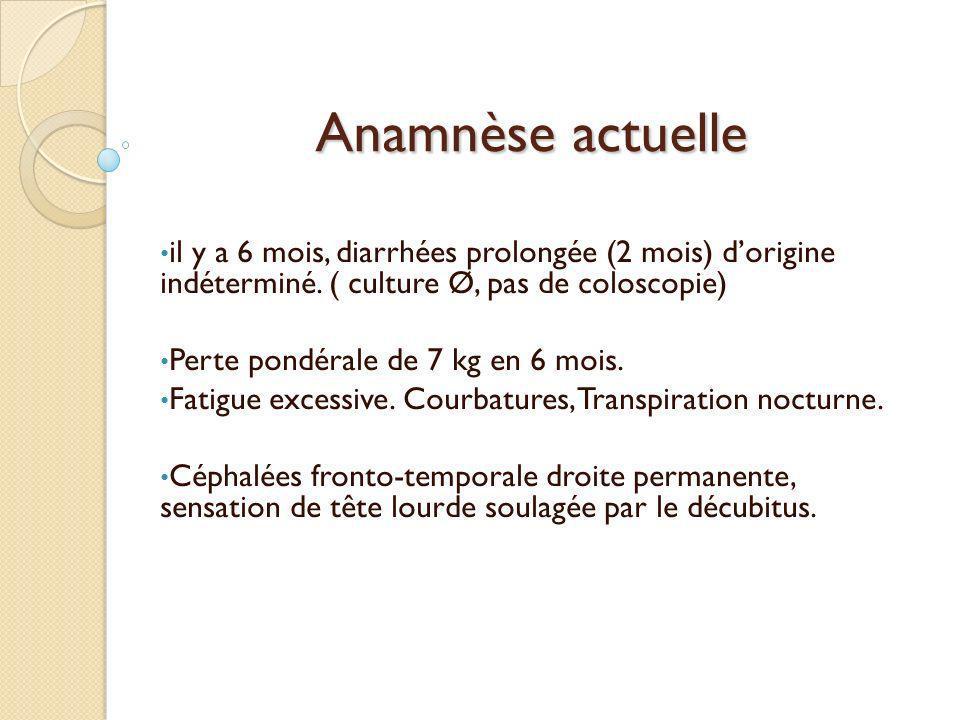 Anamnèse actuelle il y a 6 mois, diarrhées prolongée (2 mois) d'origine indéterminé. ( culture Ø, pas de coloscopie)