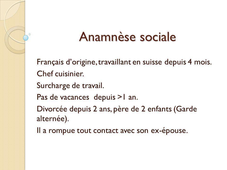 Anamnèse sociale Français d'origine, travaillant en suisse depuis 4 mois. Chef cuisinier. Surcharge de travail.