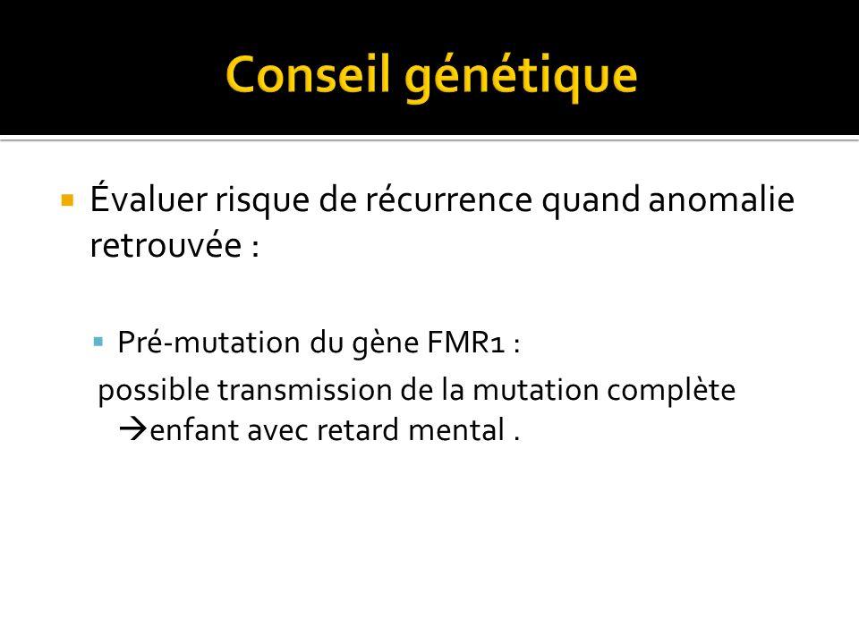 Conseil génétique Évaluer risque de récurrence quand anomalie retrouvée : Pré-mutation du gène FMR1 :