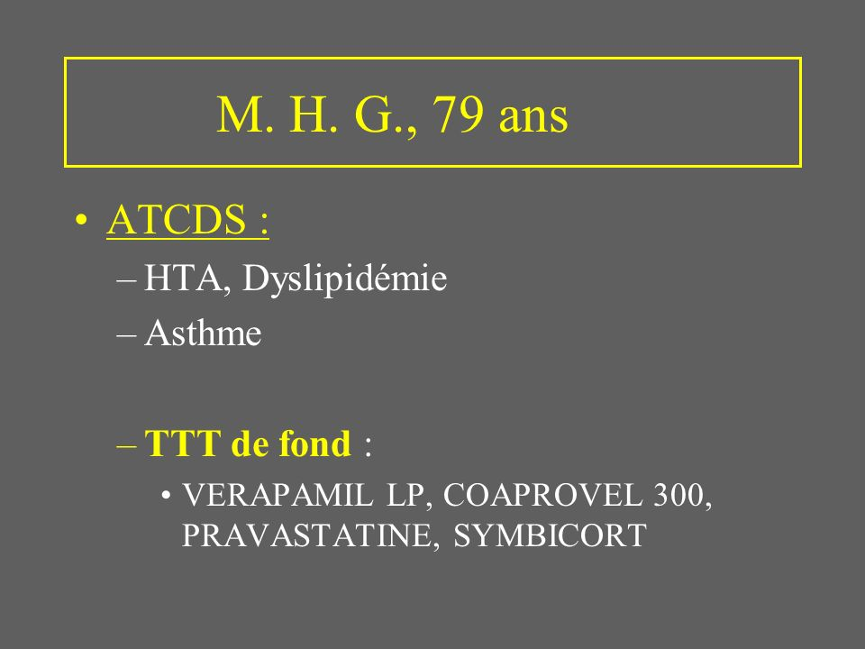 M. H. G., 79 ans ATCDS : HTA, Dyslipidémie Asthme TTT de fond :