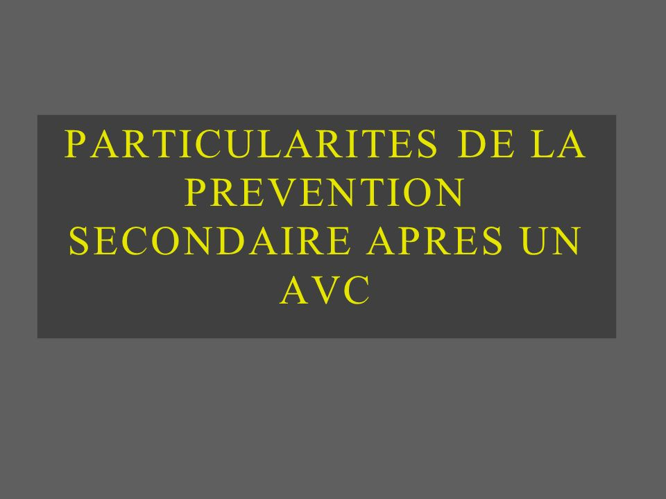 PARTICULARITES DE LA PREVENTION SECONDAIRE APRES UN AVC