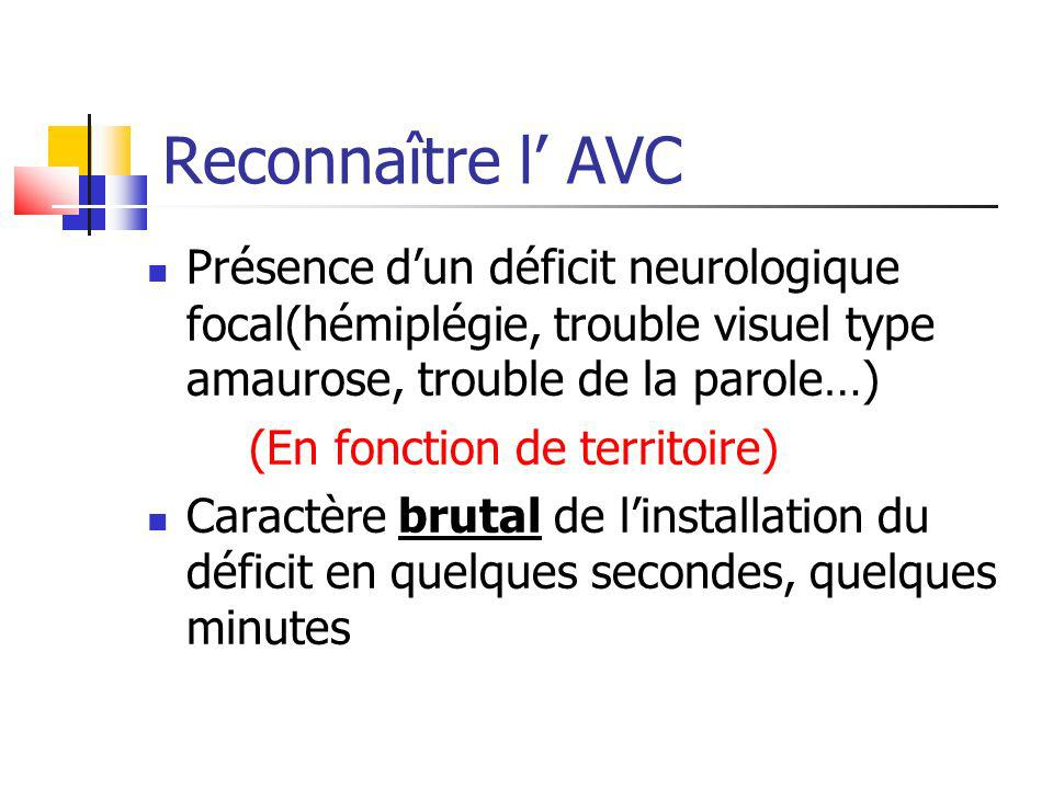 Reconnaître l' AVC Présence d'un déficit neurologique focal(hémiplégie, trouble visuel type amaurose, trouble de la parole…)