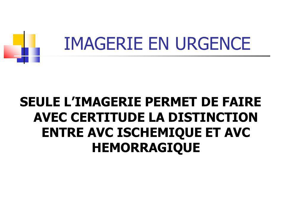 IMAGERIE EN URGENCE SEULE L'IMAGERIE PERMET DE FAIRE AVEC CERTITUDE LA DISTINCTION ENTRE AVC ISCHEMIQUE ET AVC HEMORRAGIQUE.
