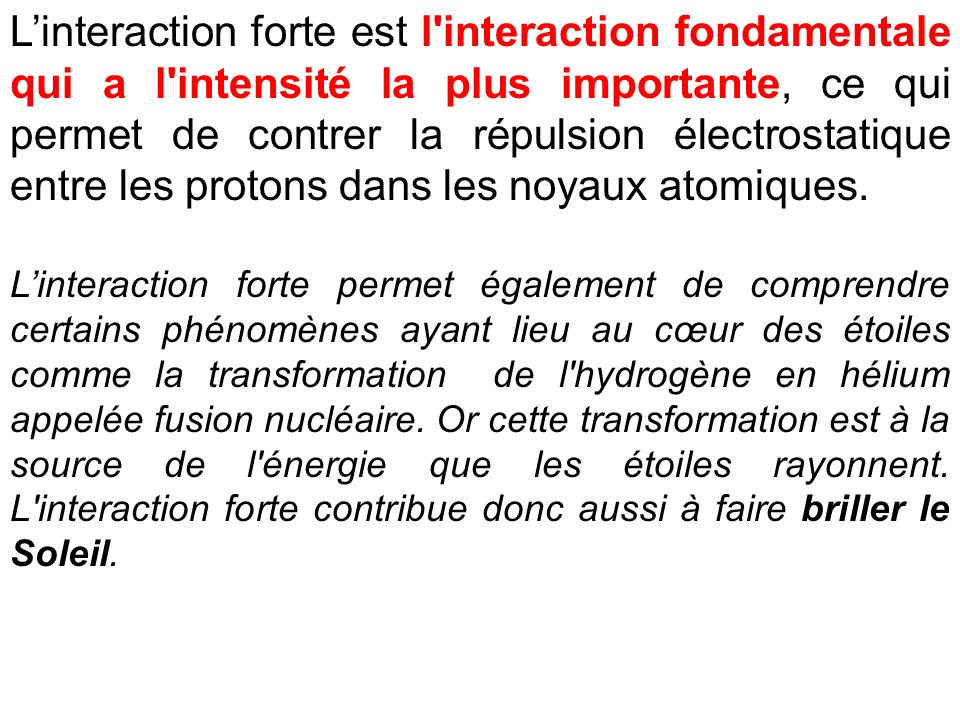 L'interaction forte est l interaction fondamentale qui a l intensité la plus importante, ce qui permet de contrer la répulsion électrostatique entre les protons dans les noyaux atomiques.