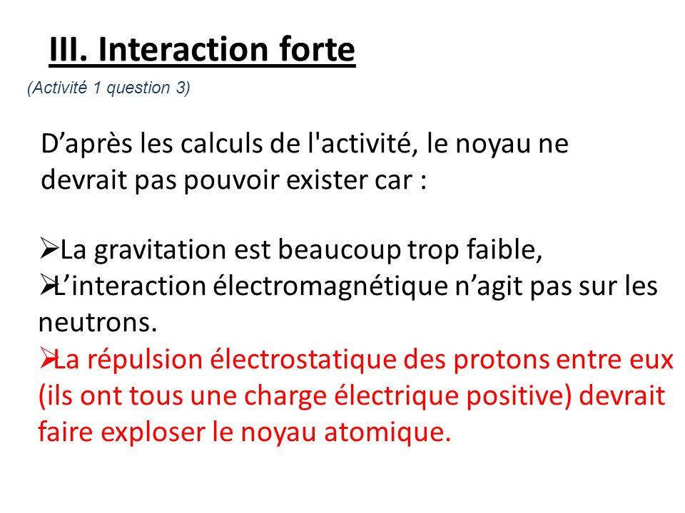 III. Interaction forte (Activité 1 question 3) D'après les calculs de l activité, le noyau ne devrait pas pouvoir exister car :