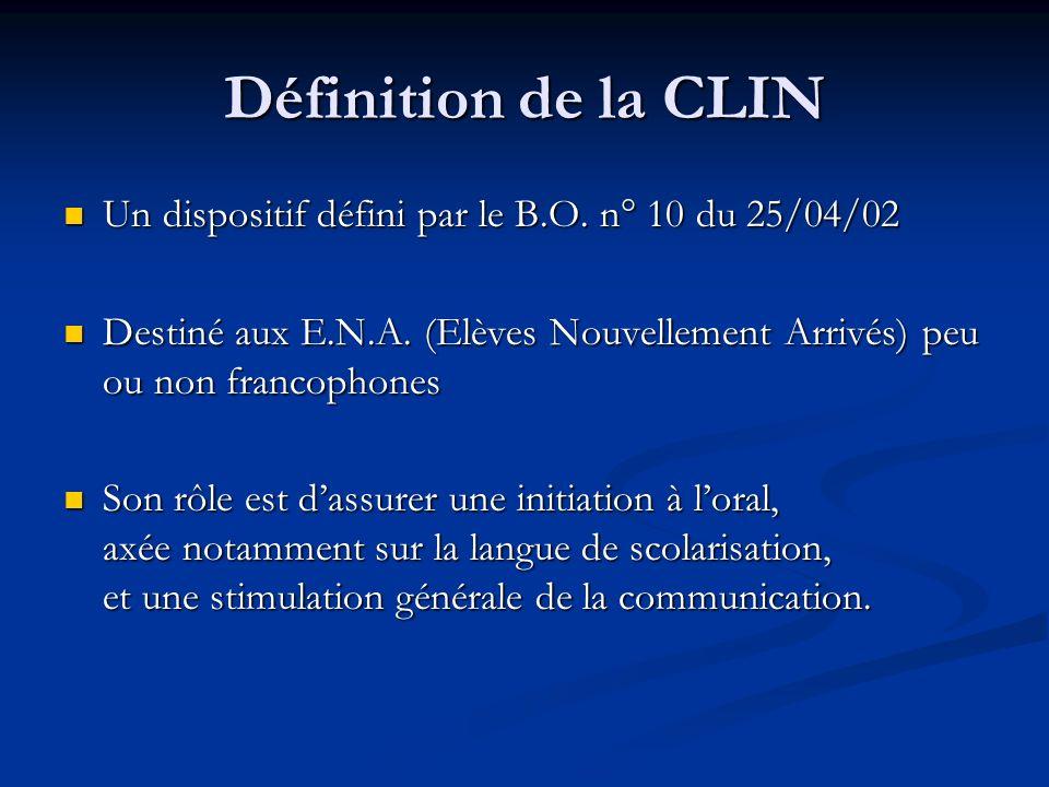 Définition de la CLIN Un dispositif défini par le B.O. n° 10 du 25/04/02. Destiné aux E.N.A. (Elèves Nouvellement Arrivés) peu ou non francophones.