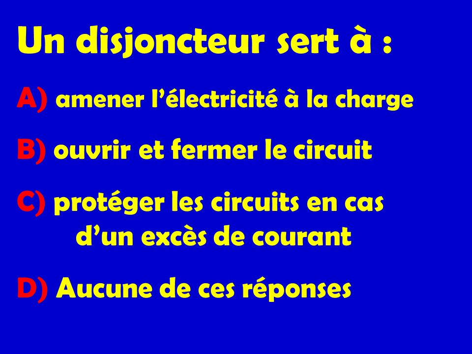 Un disjoncteur sert à : A) amener l'électricité à la charge