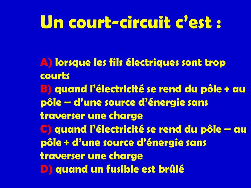 Un court-circuit c'est : A) lorsque les fils électriques sont trop courts B) quand l'électricité se rend du pôle + au pôle – d'une source d'énergie sans traverser une charge C) quand l'électricité se rend du pôle – au pôle + d'une source d'énergie sans traverser une charge D) quand un fusible est brûlé