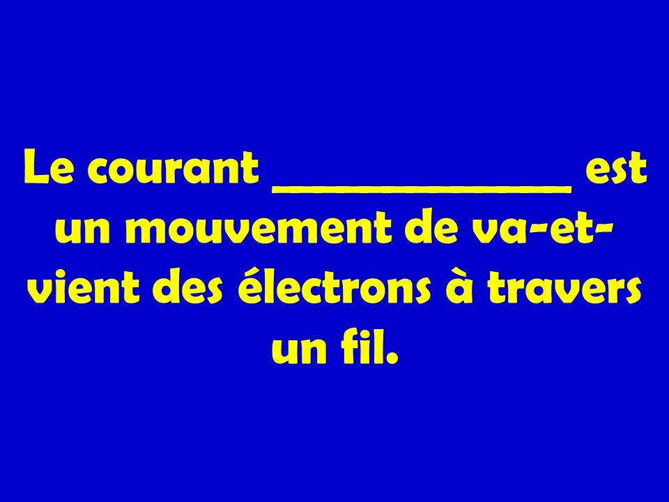 Le courant _____________ est un mouvement de va-et-vient des électrons à travers un fil.