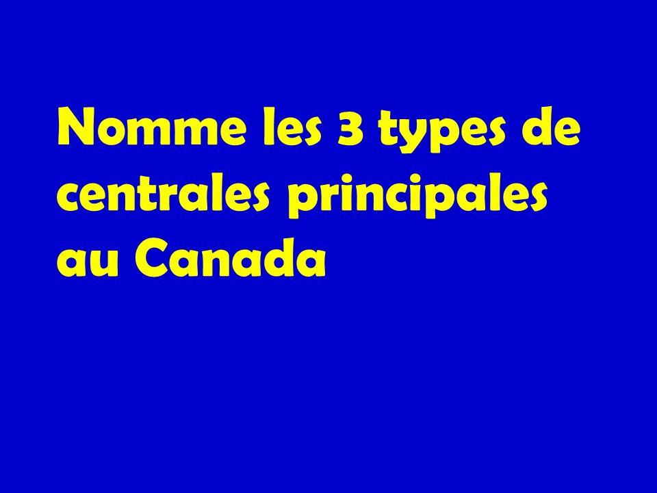 Nomme les 3 types de centrales principales au Canada