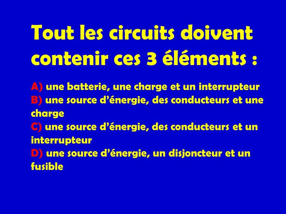Tout les circuits doivent contenir ces 3 éléments : A) une batterie, une charge et un interrupteur B) une source d'énergie, des conducteurs et une charge C) une source d'énergie, des conducteurs et un interrupteur D) une source d'énergie, un disjoncteur et un fusible