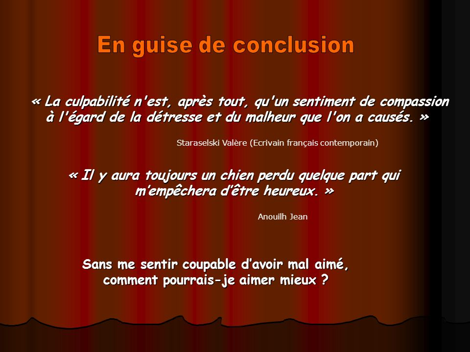 En guise de conclusion « La culpabilité n est, après tout, qu un sentiment de compassion à l égard de la détresse et du malheur que l on a causés. »