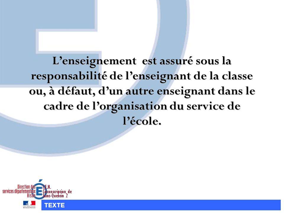 L'enseignement est assuré sous la responsabilité de l'enseignant de la classe ou, à défaut, d'un autre enseignant dans le cadre de l'organisation du service de l'école.