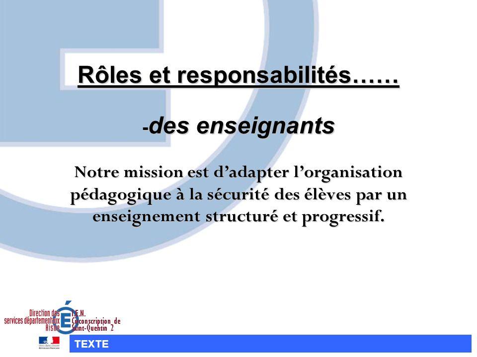 Rôles et responsabilités…… -des enseignants Notre mission est d'adapter l'organisation pédagogique à la sécurité des élèves par un enseignement structuré et progressif.