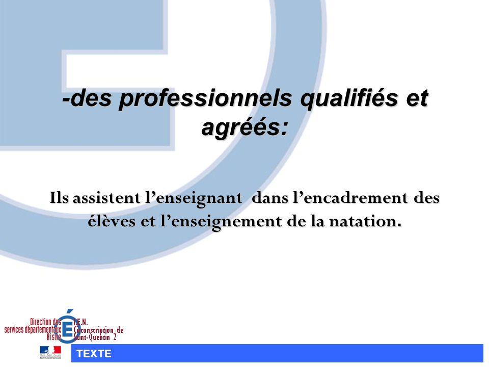 -des professionnels qualifiés et agréés: Ils assistent l'enseignant dans l'encadrement des élèves et l'enseignement de la natation.