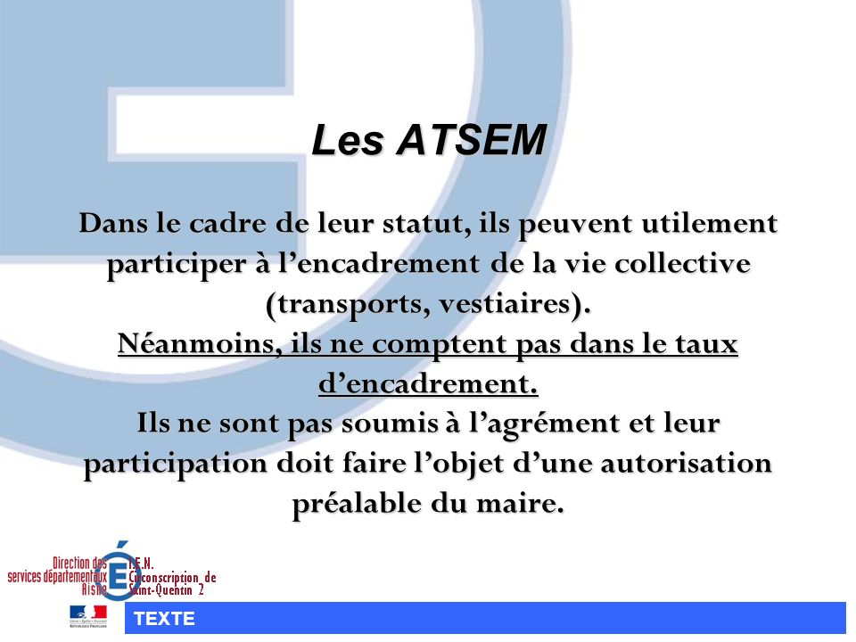Les ATSEM Dans le cadre de leur statut, ils peuvent utilement participer à l'encadrement de la vie collective (transports, vestiaires). Néanmoins, ils ne comptent pas dans le taux d'encadrement. Ils ne sont pas soumis à l'agrément et leur participation doit faire l'objet d'une autorisation préalable du maire.