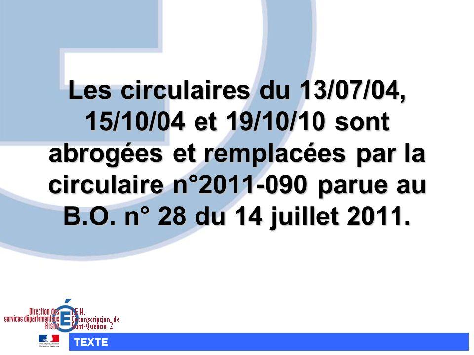Les circulaires du 13/07/04, 15/10/04 et 19/10/10 sont abrogées et remplacées par la circulaire n°2011-090 parue au B.O. n° 28 du 14 juillet 2011.