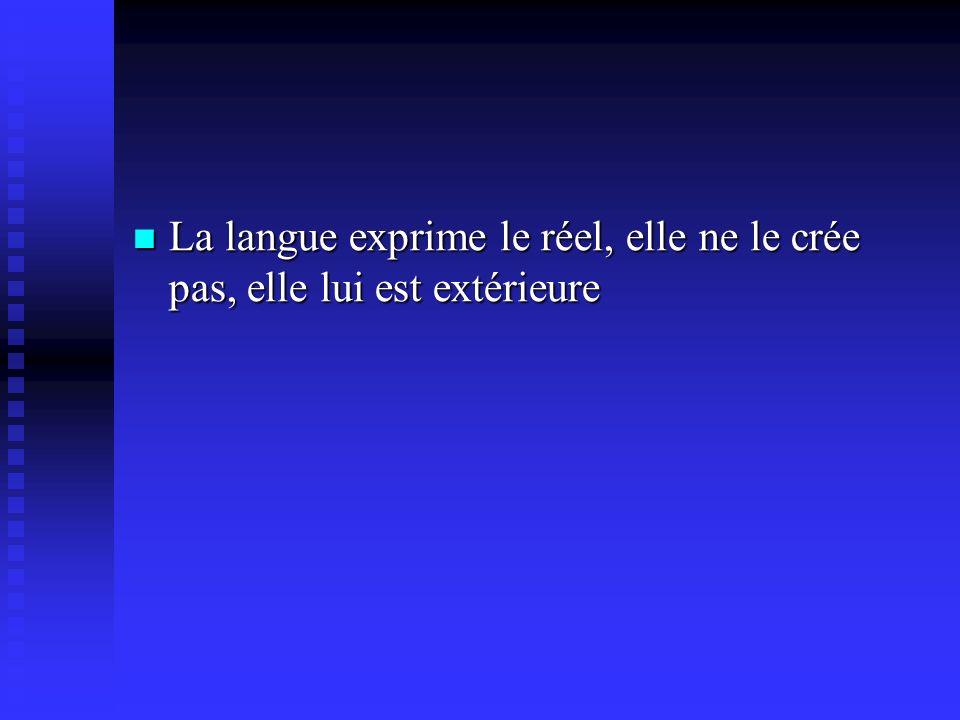 La langue exprime le réel, elle ne le crée pas, elle lui est extérieure