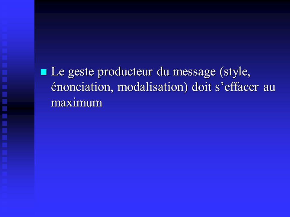 Le geste producteur du message (style, énonciation, modalisation) doit s'effacer au maximum
