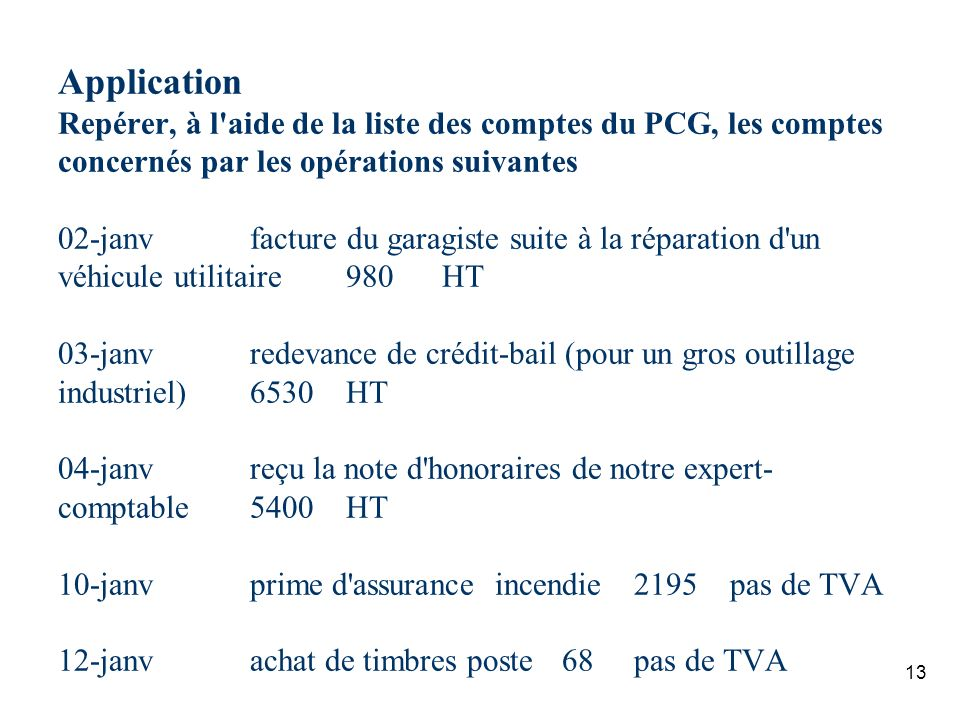 Application Repérer, à l aide de la liste des comptes du PCG, les comptes concernés par les opérations suivantes 02-janv facture du garagiste suite à la réparation d un véhicule utilitaire 980 HT 03-janv redevance de crédit-bail (pour un gros outillage industriel) 6530 HT 04-janv reçu la note d honoraires de notre expert-comptable 5400 HT 10-janv prime d assurance incendie 2195 pas de TVA 12-janv achat de timbres poste 68 pas de TVA