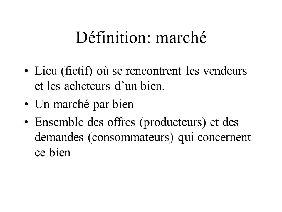 Définition: marché Lieu (fictif) où se rencontrent les vendeurs et les acheteurs d'un bien. Un marché par bien.