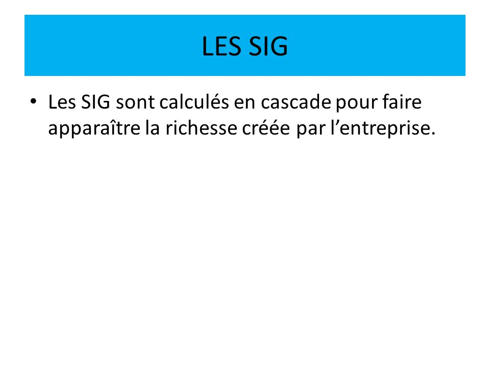 LES SIG Les SIG sont calculés en cascade pour faire apparaître la richesse créée par l'entreprise.