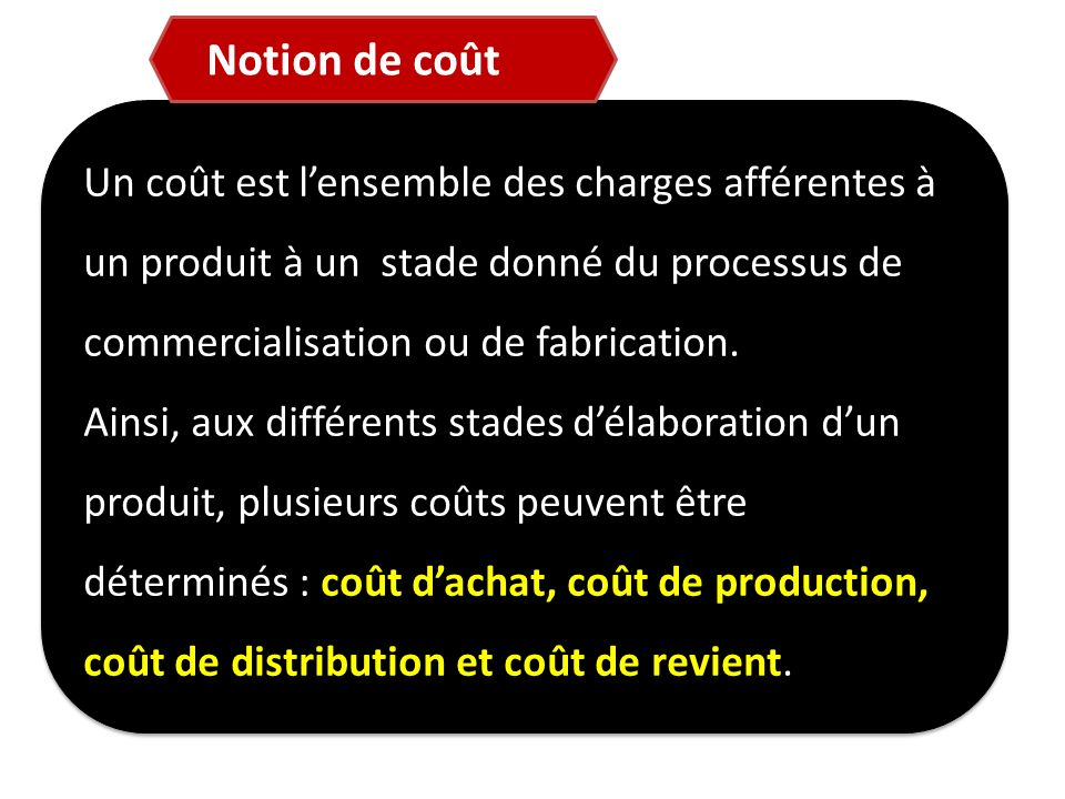 Notion de coût Un coût est l'ensemble des charges afférentes à un produit à un stade donné du processus de commercialisation ou de fabrication.