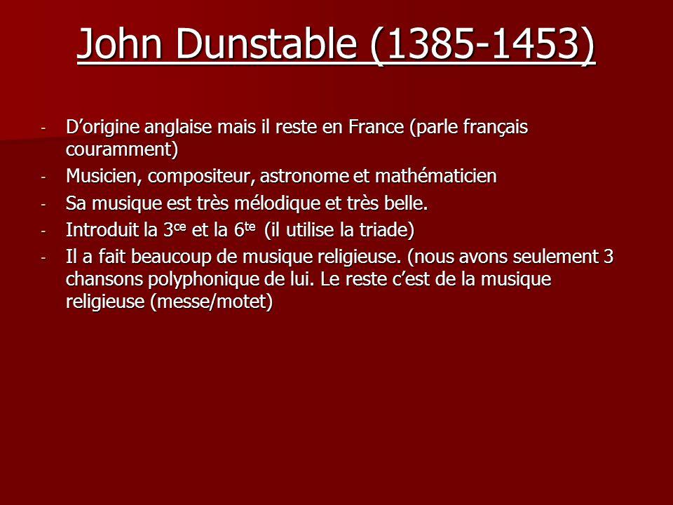 John Dunstable (1385-1453) D'origine anglaise mais il reste en France (parle français couramment) Musicien, compositeur, astronome et mathématicien.