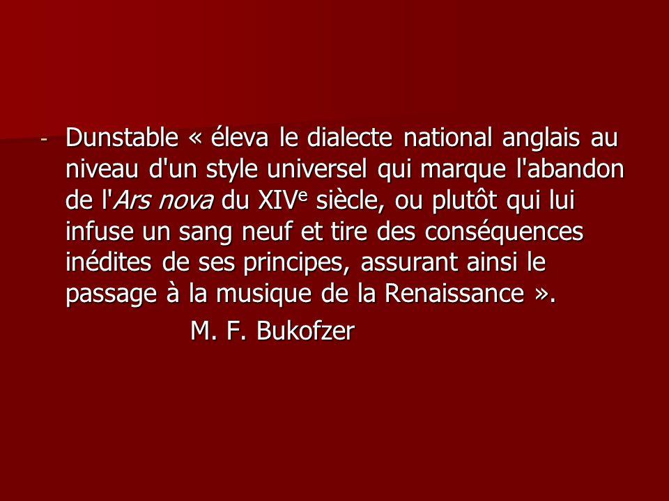 Dunstable « éleva le dialecte national anglais au niveau d un style universel qui marque l abandon de l Ars nova du XIVe siècle, ou plutôt qui lui infuse un sang neuf et tire des conséquences inédites de ses principes, assurant ainsi le passage à la musique de la Renaissance ».
