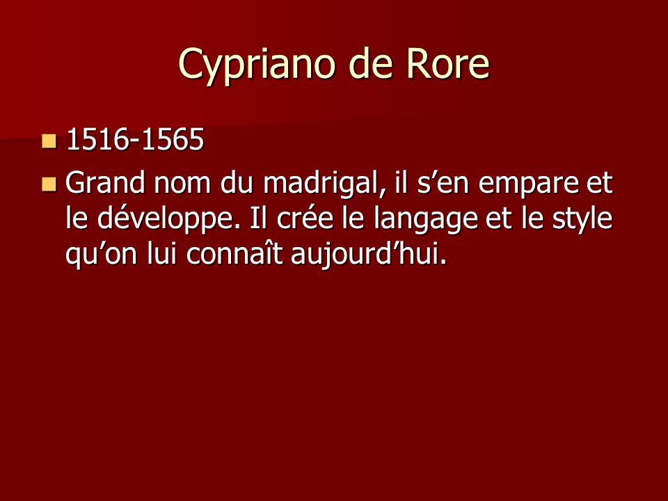 Cypriano de Rore 1516-1565. Grand nom du madrigal, il s'en empare et le développe.