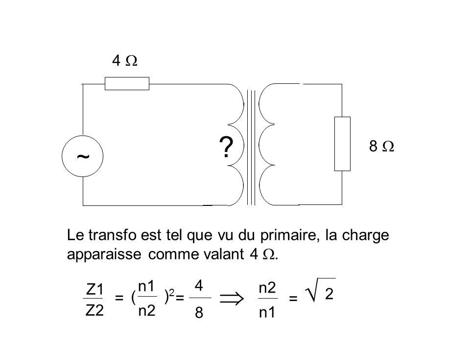   ~ 4  8  Le transfo est tel que vu du primaire, la charge