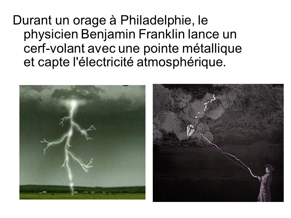 Durant un orage à Philadelphie, le physicien Benjamin Franklin lance un cerf-volant avec une pointe métallique et capte l électricité atmosphérique.