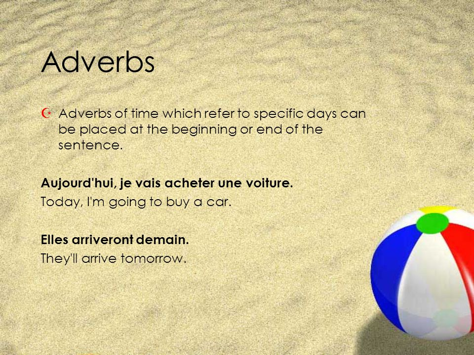 Adverbs Adverbs of time which refer to specific days can be placed at the beginning or end of the sentence.