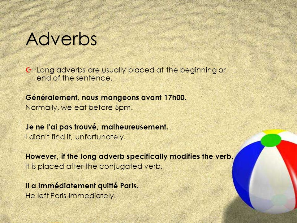 Adverbs Long adverbs are usually placed at the beginning or end of the sentence. Généralement, nous mangeons avant 17h00.