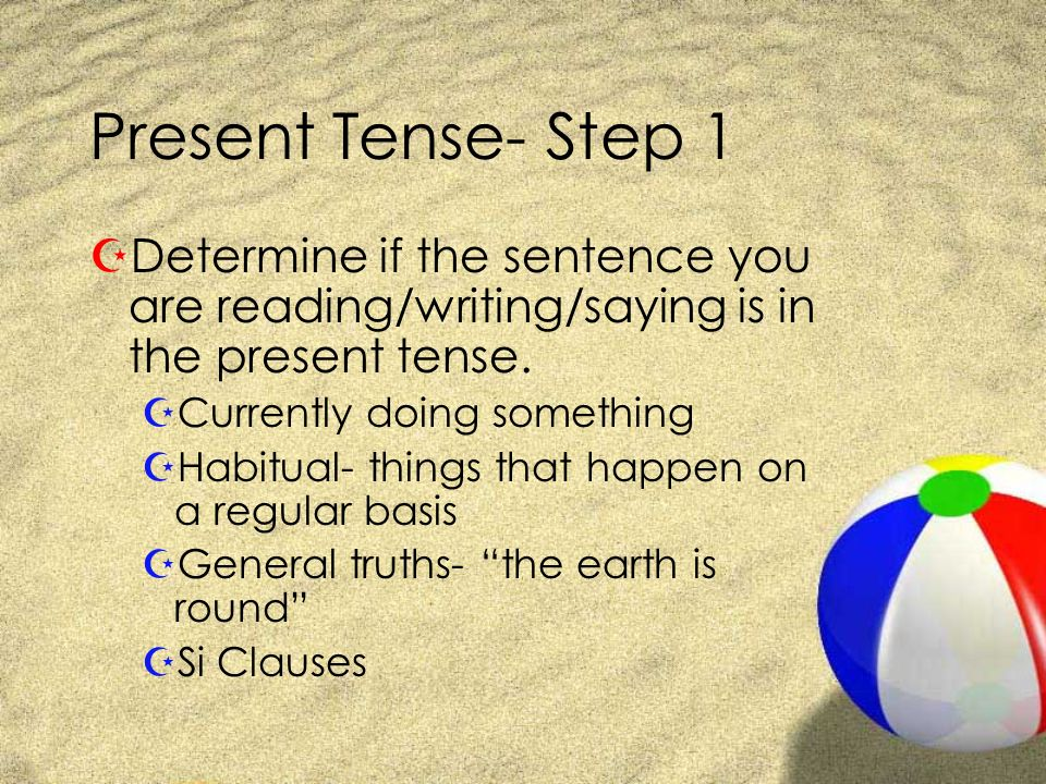 Present Tense- Step 1 Determine if the sentence you are reading/writing/saying is in the present tense.