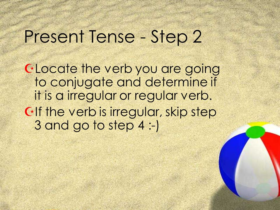 Present Tense - Step 2 Locate the verb you are going to conjugate and determine if it is a irregular or regular verb.