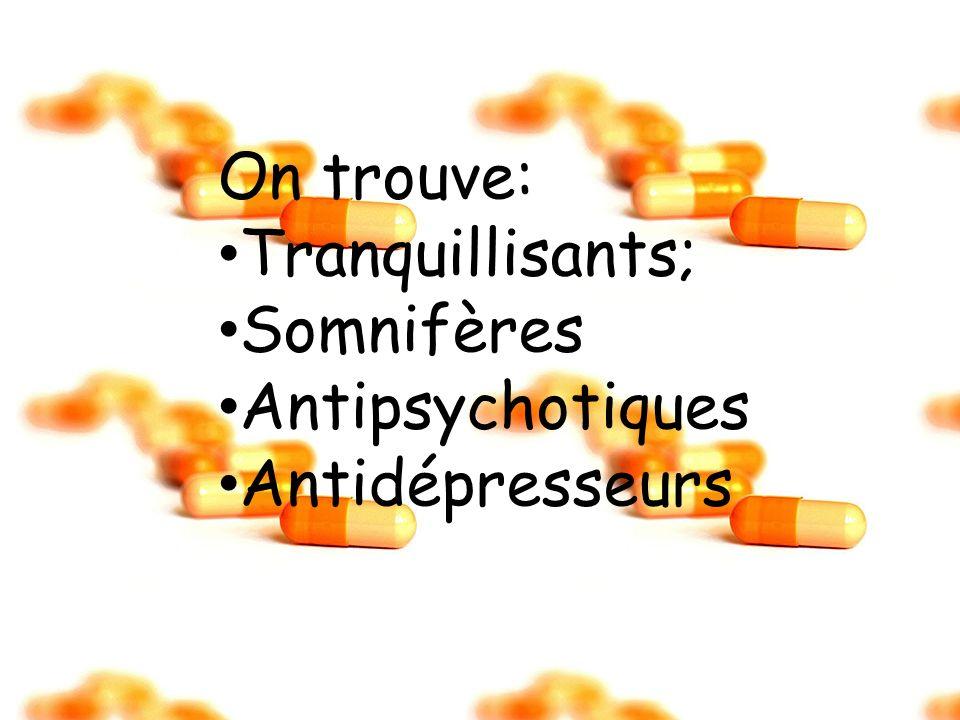 On trouve: Tranquillisants; Somnifères Antipsychotiques Antidépresseurs