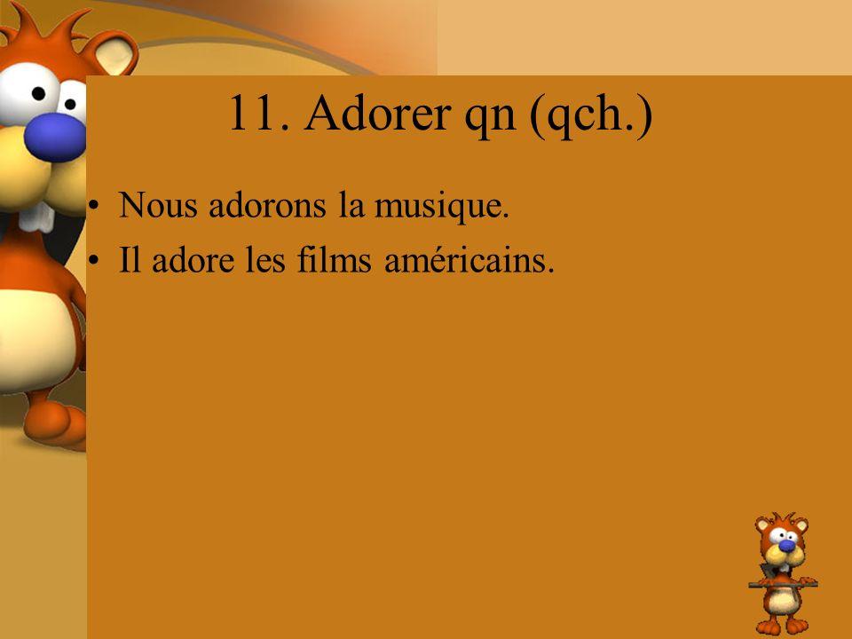 11. Adorer qn (qch.) Nous adorons la musique.