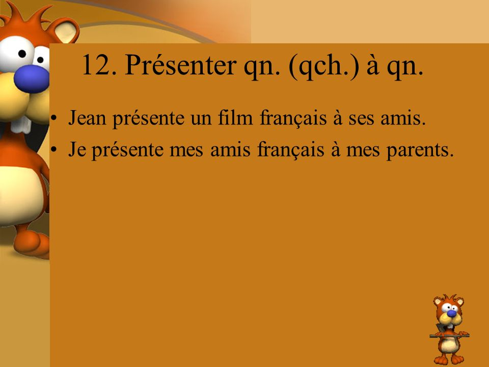12. Présenter qn. (qch.) à qn. Jean présente un film français à ses amis.